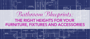 Bathroom Blueprint The Right Heights For Your Furniture Fixtures